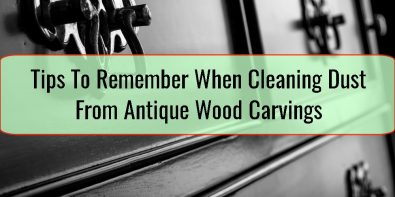 Tips To Remember When Cleaning Dust From Antique Wood Carvings